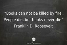 """""""Books can not be killed by fire. People die, but books never die."""" Franklin D. Roosevelt #whatisabook #FDR #books"""