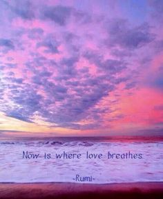 Now is where Love breathes ༺❁༻ Rumi