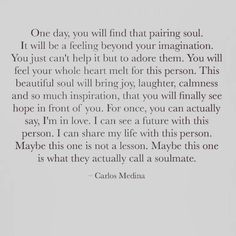 Soulmate and Love Quotes : QUOTATION – Image : Quotes Of the day – Description Soulmate Quotes Carlos Medina quote words soulmate soul Sharing is Power – Don't forget to share this quote ! Quotes Dream, Soulmate Love Quotes, Now Quotes, Life Quotes Love, Daily Quotes, Quotes To Live By, Soul Mate Quotes, Quotes About Soulmates, Future Love Quotes