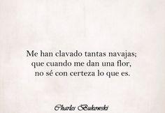 〽️ Me han clavado tantas navajas; que cuando me dan una flor, no sé con certeza lo que es. Charles Bukowski