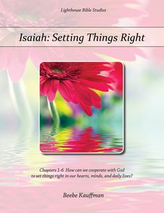 """Isaiah: Setting Things Right, Chapters 1-6 How can we cooperate with God to set things right in our hearts, minds, and daily lives?""  by Beebe Kauffman - Evil, the enemy, and sin work powerfully to move mankind toward desolation and destruction. But God, as a masterful Builder and Repairer, is working in our time and throughout history to set things right. What does He set right? People, souls, hearts, minds, and lives."