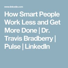 How Smart People Work Less and Get More Done | Dr. Travis Bradberry | Pulse | LinkedIn