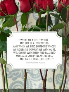 """""""We are all a little weird. And life is a little weird. And when we find someone whose weirdness is compatible with ours, we join up with them and fall into mutually satisfying weirdness—and call it love. True love."""""""