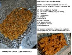 Parmesan Garlic Dust for Wings. My first attempt at our favorite restaurant wings. My husband said they were the best he has ever had. He has never said that about anything I've cooked. I must have nailed it! For the hot sauce, I used 2 sticks butter and 1 bottle of Louisianna Hot sauce. I fried the wings in peanut oil.