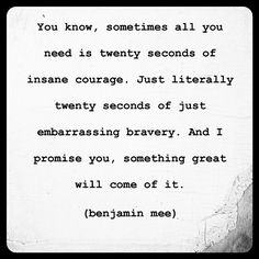 you know sometimes all you need is twenty seconds of insane courage. just literally twenty seconds of just embarrassing bravery. and i promise you, something great will come of it