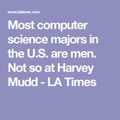 Most computer science majors in the U.S. are men. Not so at Harvey Mudd - LA Times
