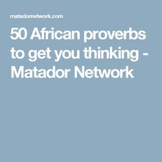 50 African proverbs to get you thinking - Matador Network