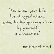 You know your life has changed when....going to the grocery store by yourself is a vacation.  -- motherhood