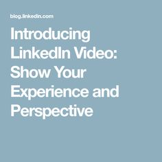 Introducing LinkedIn Video: Show Your Experience and Perspective