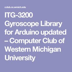 ITG-3200 Gyroscope Library for Arduino updated – Computer Club of Western Michigan University