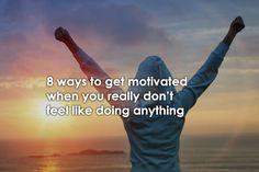 8 ways to get motivated when you don't feel like doing anything