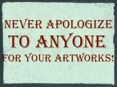 Never apologize to anyone for your artworks!