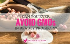 Are you concerned about the presence of GMOs in your beauty products? Regardless of your answer, taking a few moments to educate yourself is important. #beautyproducts