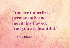 """You are imperfect, permanently and inevitably flawed. And you are beautiful."" ~ Amy Bloom #quotes"