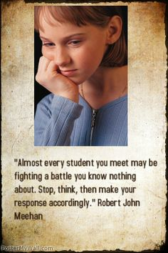 """""""Almost every student you meet may be fighting a battle you know nothing about. Stop, think, then make your response accordingly."""" Robert John Meehan"""