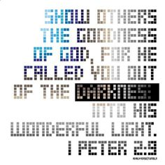 Show others the goodness of God for he called you out of the darkness into his wonderful light. 1 Peter 2:9 #Jesus #Christ #Bible #blessed #Christian #BibleVerseOfTheDay #Church #Scripture #BibleVerse #BibleStudy #jesusfreak #hope #gospel #Quote #BibleQuotes #God #Love #JesusChrist #GoodNews #BibleVerses #GodIsGood #Christians #BibleQuote #Relationships #prayer #faith #encouragement #Pray #ChristianQuotes by bibleverses ift.tt/1KAavV3