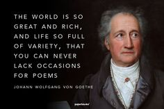 """""""The world is so great and rich, and life so full of variety, that you can never lack occasions for poems."""" - J.W. Goethe"""