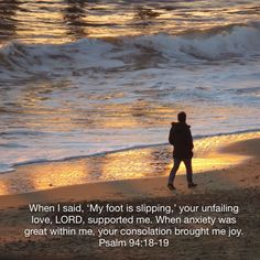 When I said my foot is slipping.......... Psalm 94 : 18-19