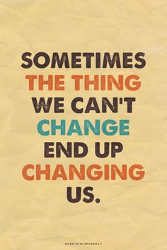 Sometimes the thing we can't change end up changing us. | Andika made this with Spoken.ly