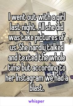 I went out with a girl last night. All she did was take pictures of us. She hardly talked and texted the whole time but according to her Instagram we had a blast.