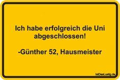 Ich habe erfolgreich die Uni abgeschlossen! -Günther 52, Hausmeister ... gefunden auf https://www.istdaslustig.de/spruch/2134 #lustig #sprüche #fun #spass