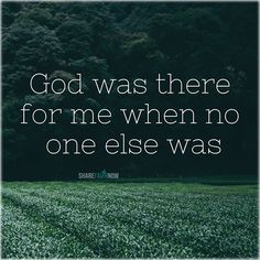 God and Jesus Christ: god was there for me when no one else was