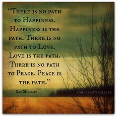 There is no path to happiness. Happiness is the path...Dan Millman Happy Quotes, Life Quotes, Dan Millman, Counseling Quotes, Happiness Is A Choice, Choose Happiness, Happiness Quotes, Love Is A Choice, Important Life Lessons
