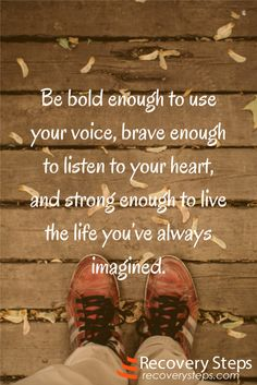 Motivational Quotes:Be bold enough to use your voice, brave enough to listen to your heart, and strong enough to live the life you've always imagined.  Follow: https://www.pinterest.com/RecoverySteps/