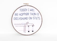 """Today I Will Be Happier Than A Dachshund On Stilts Embroidered Quote - 6"""" Embroidery Hoop Art for Doxie Lovers. Wiener Dog Art by sometimesiswirl on Etsy https://www.etsy.com/listing/112751116/today-i-will-be-happier-than-a-dachshund"""