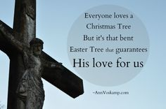 Everyone loves a Christmas Tree. But it's that bent Easter Tree that guarantees His love for us.    ~AnnVoskamp.com