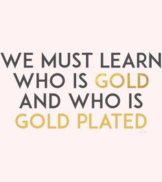 We must learn who is gold, and who is gold plated.