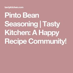 Pinto Bean Seasoning | Tasty Kitchen: A Happy Recipe Community!