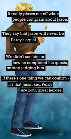 I'll always have a special place for Percy,we all watched him grow up in the P. books,but Jason is cool too! He's Thalia's brother! That alone makes him epic. Jason And Percy, Olympus Series, Camp Jupiter, Jason Grace, Rick Riordan Books, Uncle Rick, Percabeth, It Goes On, Heroes Of Olympus