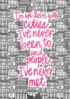"""I'm in love with cities I've never been to and people I've never met""  - Paper Towns John Green"