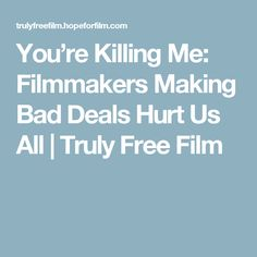 You're Killing Me: Filmmakers Making Bad Deals Hurt Us All | Truly Free Film