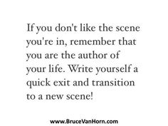Reposting @bruce.vanhorn: If you don't like the scene you're in, write yourself a quick exit and transition to a new scene! .. .. #follow: @bruce.vanhorn .. .. ..  #believe #business #entrepreneur #faith #family #goals #grateful #growth #happy #hope #inspiration #leadership #love #meditation #mindfulness #motivation #passion #positive #selflove#spirituality #story #success #thankyou #thinkpositive
