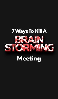 7 Ways You Can Ruin A Perfectly Good Brainstorming Session.