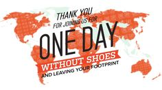 TOMS One Day Without Shoes. Awareness of underprivileged children living without shoes.
