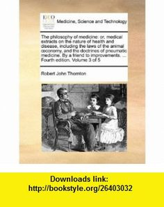 The philosophy of medicine or, medical extracts on the nature of health and disease, including the laws of the animal oeconomy, and the doctrines of ... ... Fourth edition. Volume 3 of 5 (9781170034484) Robert John Thornton , ISBN-10: 1170034489  , ISBN-13: 978-1170034484 ,  , tutorials , pdf , ebook , torrent , downloads , rapidshare , filesonic , hotfile , megaupload , fileserve