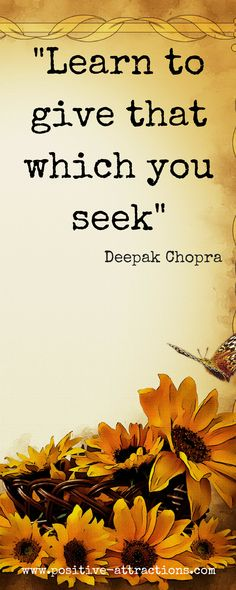 Learn to give that which you seek. ~ Deepak Chopra