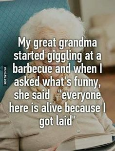 """My great-grandma started giggling at a barbecue, and when I asked what's funny, she said, ""everyone here is alive because I got laid."""