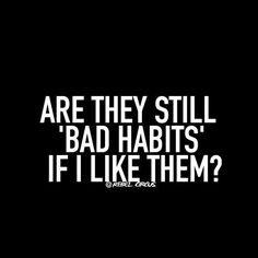YES THEY ARE; BECAUSE THAT IS WHY THEY BECAME HABITS. YOU LIKE THEM IN THE MOMENT BUT WHEN YOU ARE OUT OF THE MOMENT YOU REGRET IT DUE TO THE BAD CONSEQUENCES. LEARN TO LOVE AND THINK IN CONSEQUENCES AND GET JOY IN DOING THINGS THAT GIVE YOU LASTING JOY AND WELL EARNED SATISFACTION INSTEAD OF INSTANT GRATIFICATION WHICH OFTEN ENDS UP IN BAD CONSEQUENCES AND BAD HABITS.