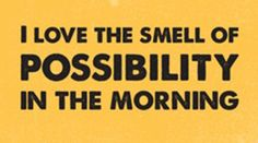 I love the smell of possibility in the morning