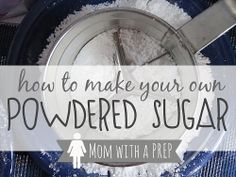 How to Make Your Own Powdered Sugar - I need to try this.