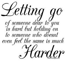 Letting go of someone dear to you is hard but holding on to someone who doesn't even feel the same is much harder.   Trendvee