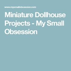 Miniature Dollhouse Projects - My Small Obsession