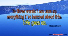 In three words I can sum up everything I've learned about life: it goes on. #quotes