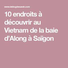 10 endroits à découvrir au Vietnam de la baie d'Along à Saïgon