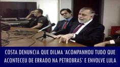 Costa denuncia que Dilma 'acompanhou tudo que aconteceu de errado na Pet...