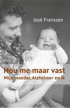 Hou me maar vast / Hold me: My mother, Alzheimer and me by José Franssen Photographs And Memories, Alzheimers, Insight, Hold On, Roman, My Books, Things I Want, Knowledge, Reading